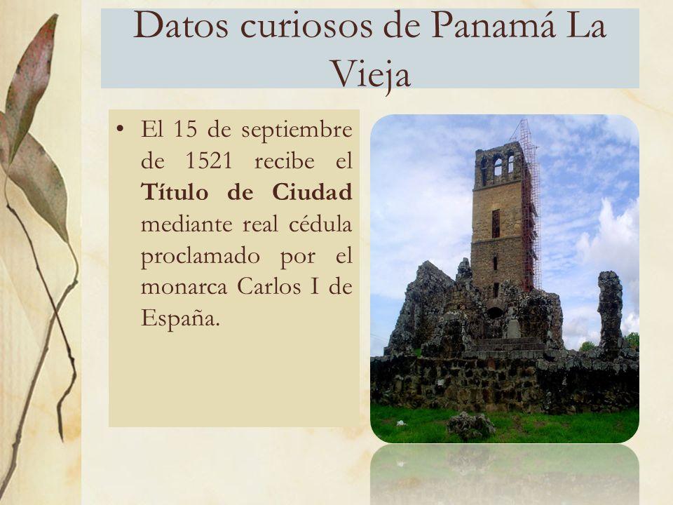 Datos curiosos de Panamá La Vieja El 15 de septiembre de 1521 recibe el Título de Ciudad mediante real cédula proclamado por el monarca Carlos I de España.