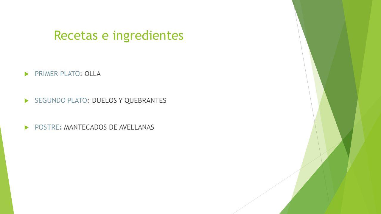Recetas e ingredientes  PRIMER PLATO: OLLA  SEGUNDO PLATO: DUELOS Y QUEBRANTES  POSTRE: MANTECADOS DE AVELLANAS