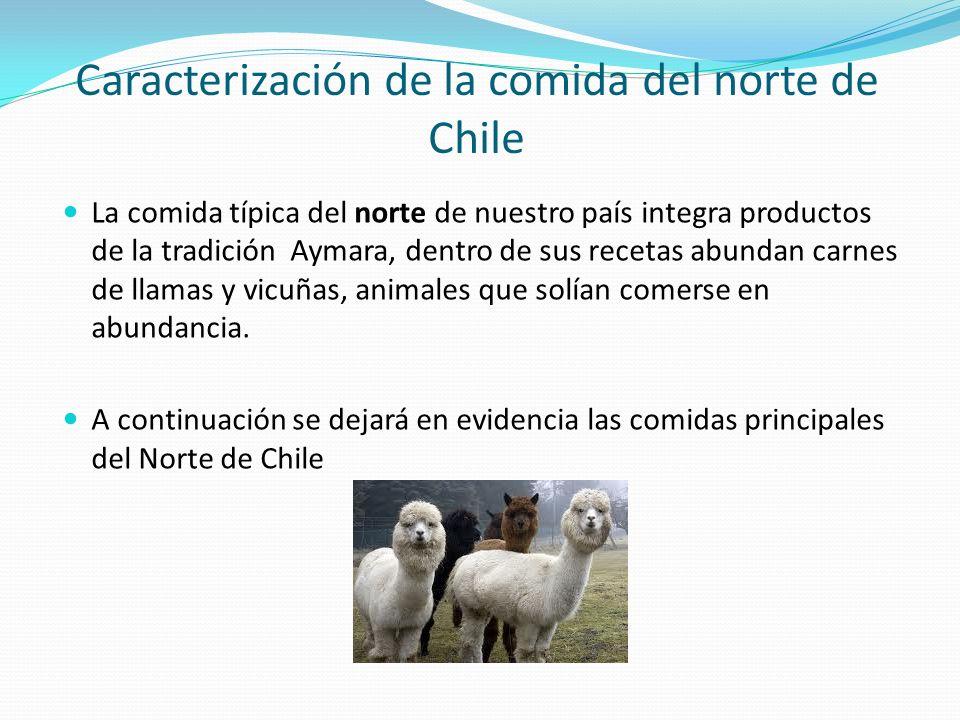 Caracterización de la comida del norte de Chile La comida típica del norte de nuestro país integra productos de la tradición Aymara, dentro de sus recetas abundan carnes de llamas y vicuñas, animales que solían comerse en abundancia.