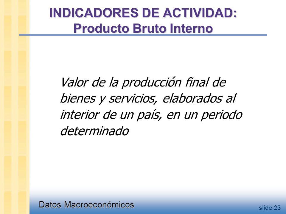 Datos Macroeconómicos slide 23 INDICADORES DE ACTIVIDAD: Producto Bruto Interno Valor de la producción final de bienes y servicios, elaborados al interior de un país, en un periodo determinado