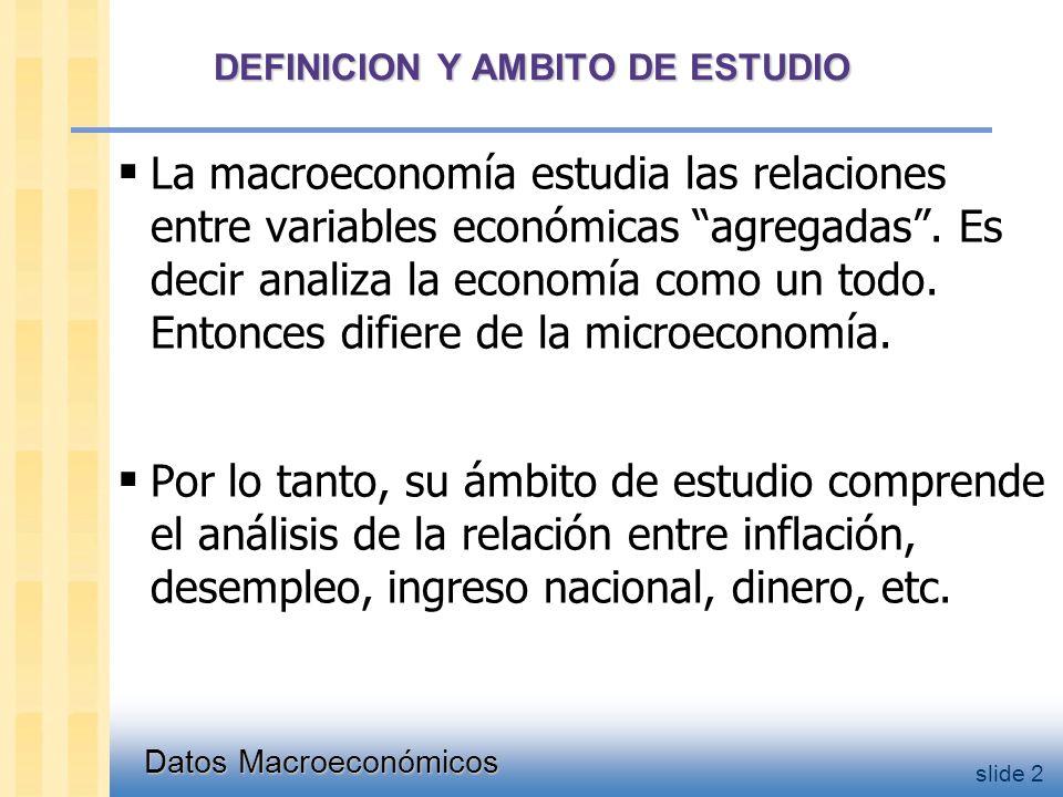 Datos Macroeconómicos slide 2 DEFINICION Y AMBITO DE ESTUDIO  La macroeconomía estudia las relaciones entre variables económicas agregadas .