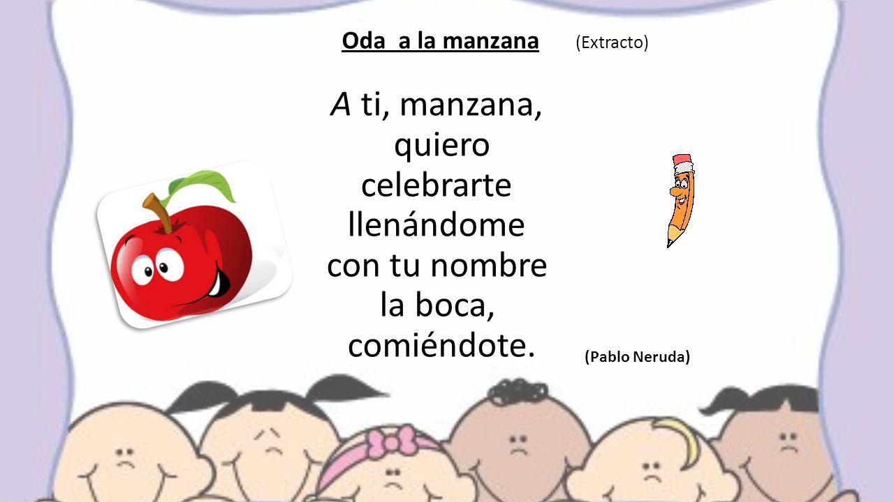Oda a la manzana (Extracto) A ti, manzana, quiero celebrarte llenándome con tu nombre la boca, comiéndote.