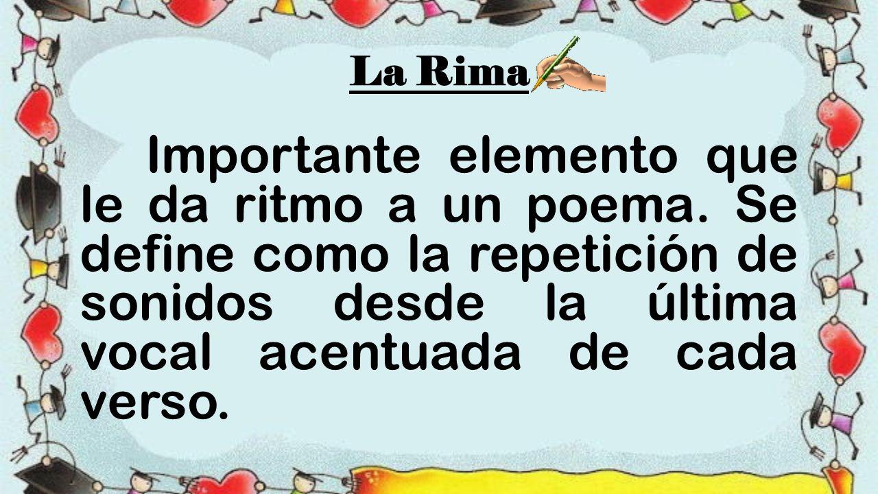 La Rima Importante elemento que le da ritmo a un poema.