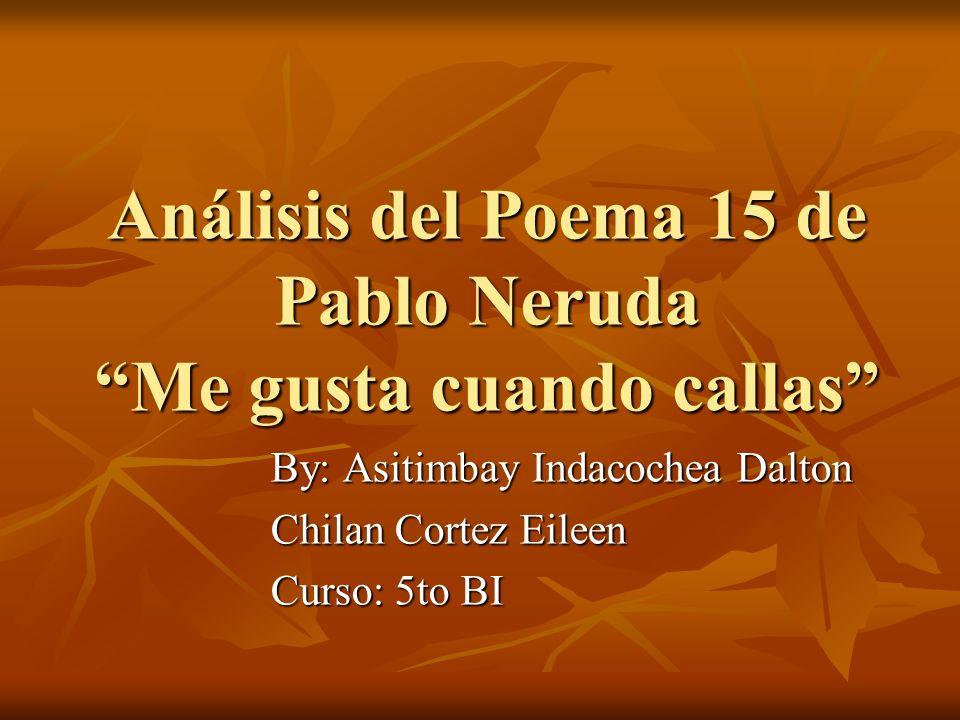 Análisis del Poema 15 de Pablo Neruda Me gusta cuando callas By: Asitimbay Indacochea Dalton Chilan Cortez Eileen Curso: 5to BI