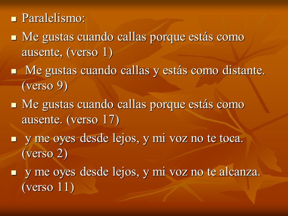 Paralelismo: Paralelismo: Me gustas cuando callas porque estás como ausente, (verso 1) Me gustas cuando callas porque estás como ausente, (verso 1) Me gustas cuando callas y estás como distante.