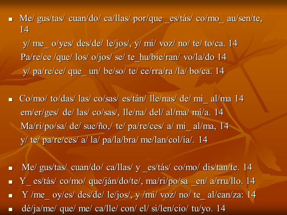 Me/ gus/tas/ cuan/do/ ca/llas/ por/que _es/tás/ co/mo_ au/sen/te, 14 Me/ gus/tas/ cuan/do/ ca/llas/ por/que _es/tás/ co/mo_ au/sen/te, 14 y/ me_ o/yes/ des/de/ le/jos/, y/ mi/ voz/ no/ te/ to/ca.