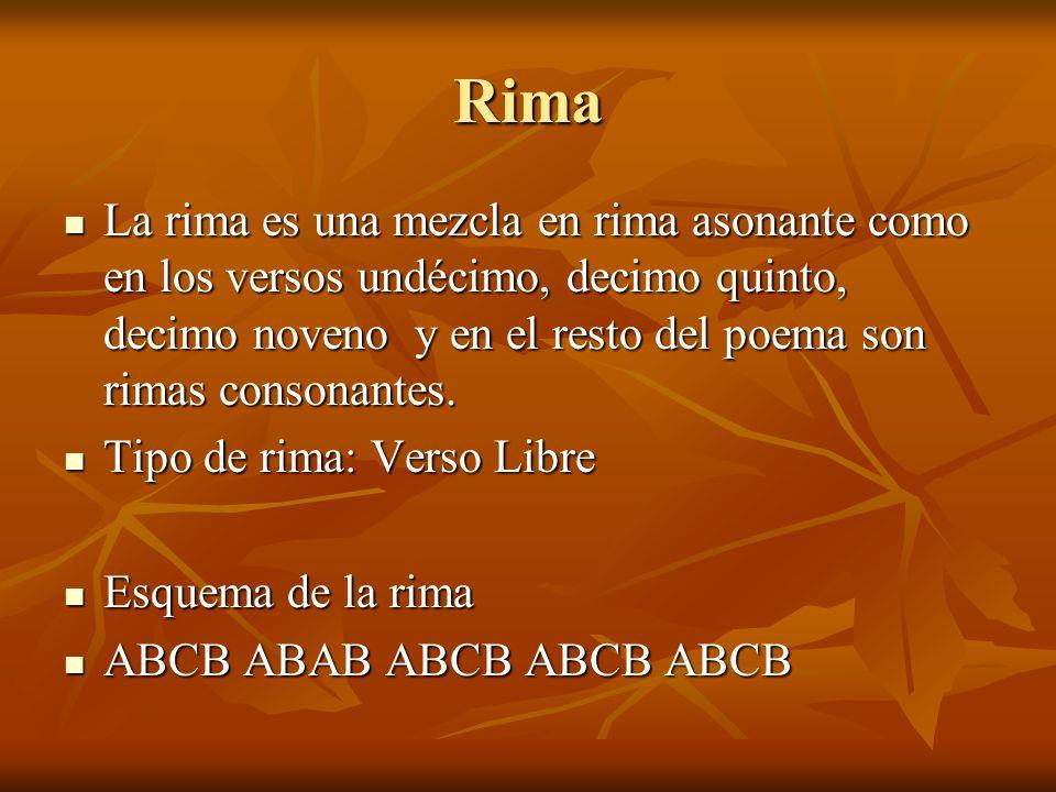 Rima La rima es una mezcla en rima asonante como en los versos undécimo, decimo quinto, decimo noveno y en el resto del poema son rimas consonantes.