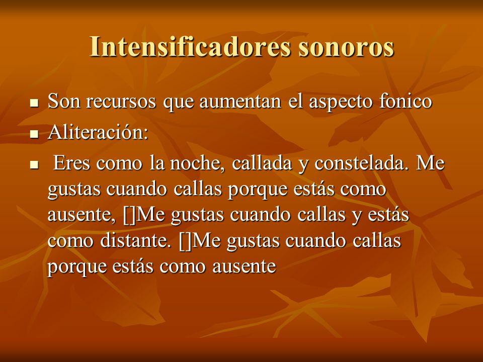 Intensificadores sonoros Son recursos que aumentan el aspecto fonico Son recursos que aumentan el aspecto fonico Aliteración: Aliteración: Eres como la noche, callada y constelada.