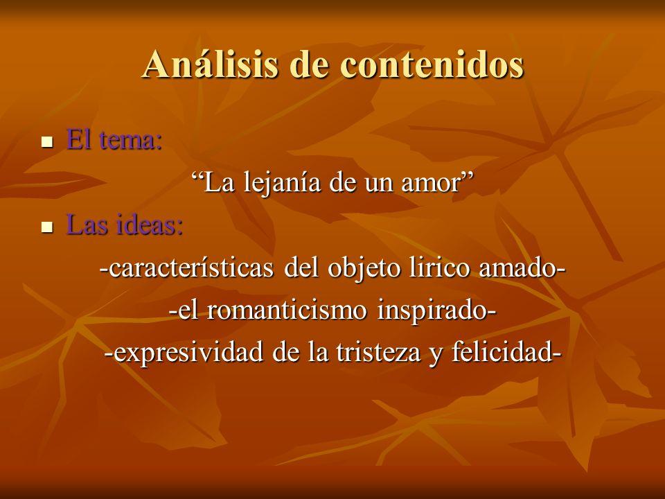 Análisis de contenidos El tema: El tema: La lejanía de un amor Las ideas: Las ideas: -características del objeto lirico amado- -el romanticismo inspirado- -expresividad de la tristeza y felicidad-