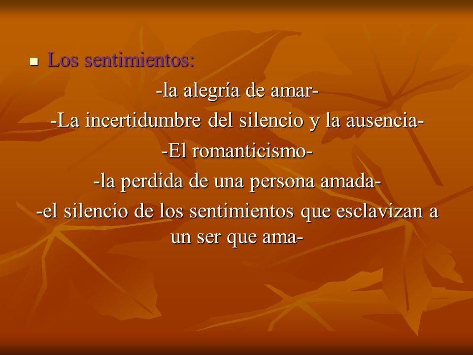 Los sentimientos: Los sentimientos: -la alegría de amar- -La incertidumbre del silencio y la ausencia- -El romanticismo- -la perdida de una persona amada- -el silencio de los sentimientos que esclavizan a un ser que ama-