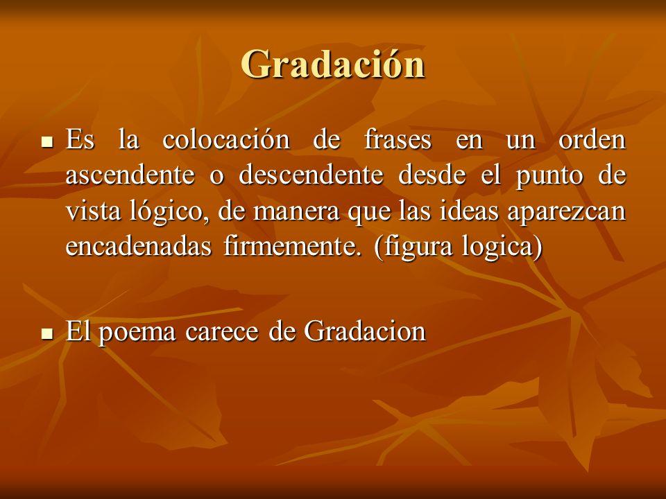 Gradación Es la colocación de frases en un orden ascendente o descendente desde el punto de vista lógico, de manera que las ideas aparezcan encadenadas firmemente.