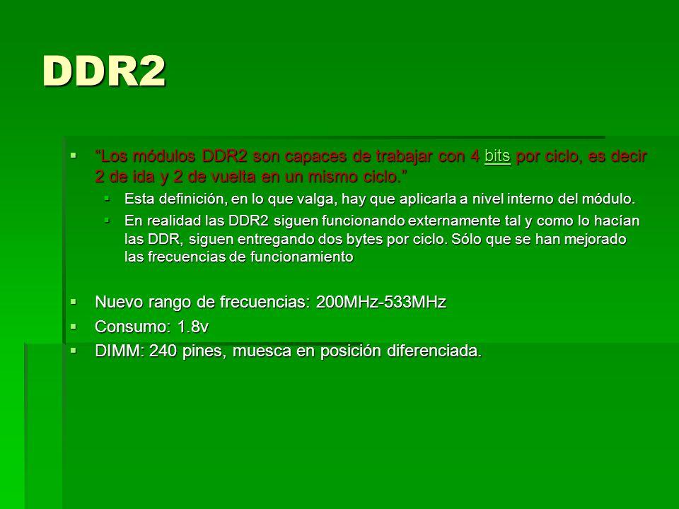 DDR2 Los módulos DDR2 son capaces de trabajar con 4 bits por ciclo, es decir 2 de ida y 2 de vuelta en un mismo ciclo.