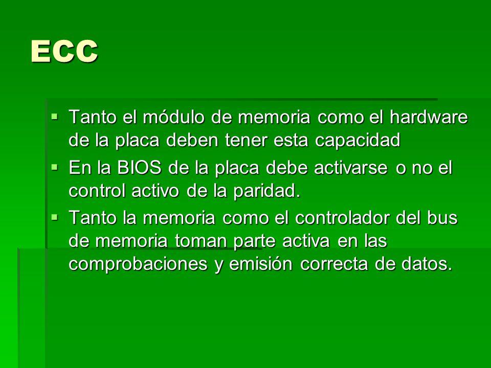 ECC Tanto el módulo de memoria como el hardware de la placa deben tener esta capacidad Tanto el módulo de memoria como el hardware de la placa deben tener esta capacidad En la BIOS de la placa debe activarse o no el control activo de la paridad.