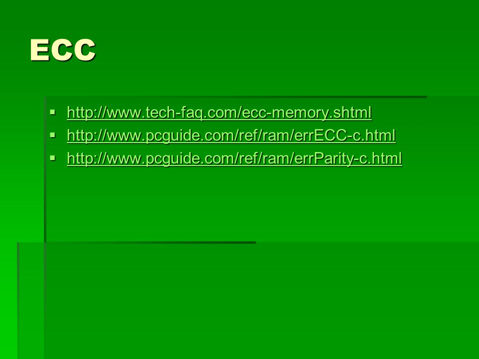 ECC http://www.tech-faq.com/ecc-memory.shtml http://www.tech-faq.com/ecc-memory.shtml http://www.tech-faq.com/ecc-memory.shtml http://www.pcguide.com/ref/ram/errECC-c.html http://www.pcguide.com/ref/ram/errECC-c.html http://www.pcguide.com/ref/ram/errECC-c.html http://www.pcguide.com/ref/ram/errParity-c.html http://www.pcguide.com/ref/ram/errParity-c.html http://www.pcguide.com/ref/ram/errParity-c.html