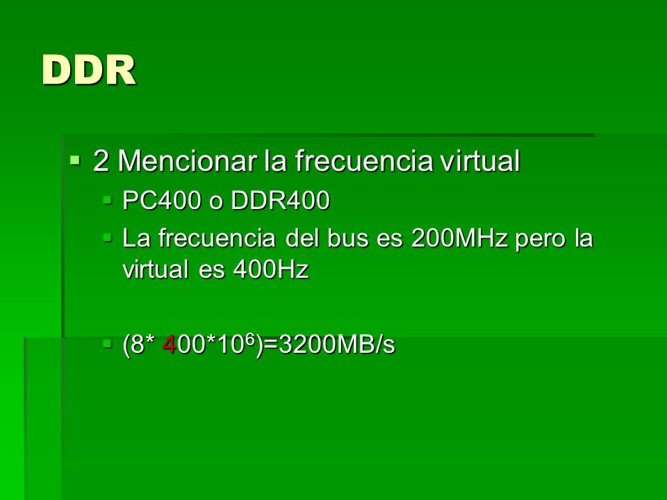 DDR 2 Mencionar la frecuencia virtual 2 Mencionar la frecuencia virtual PC400 o DDR400 PC400 o DDR400 La frecuencia del bus es 200MHz pero la virtual es 400Hz La frecuencia del bus es 200MHz pero la virtual es 400Hz (8* 400*10 6 )=3200MB/s (8* 400*10 6 )=3200MB/s