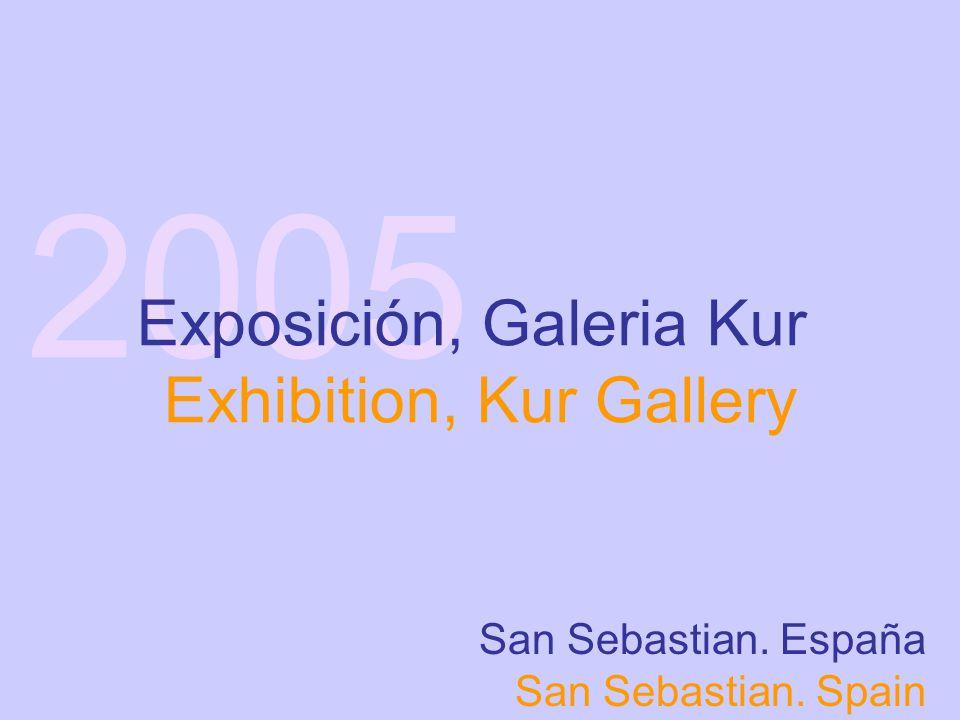 2005 Exposición, Galeria Kur Exhibition, Kur Gallery San Sebastian. España San Sebastian. Spain