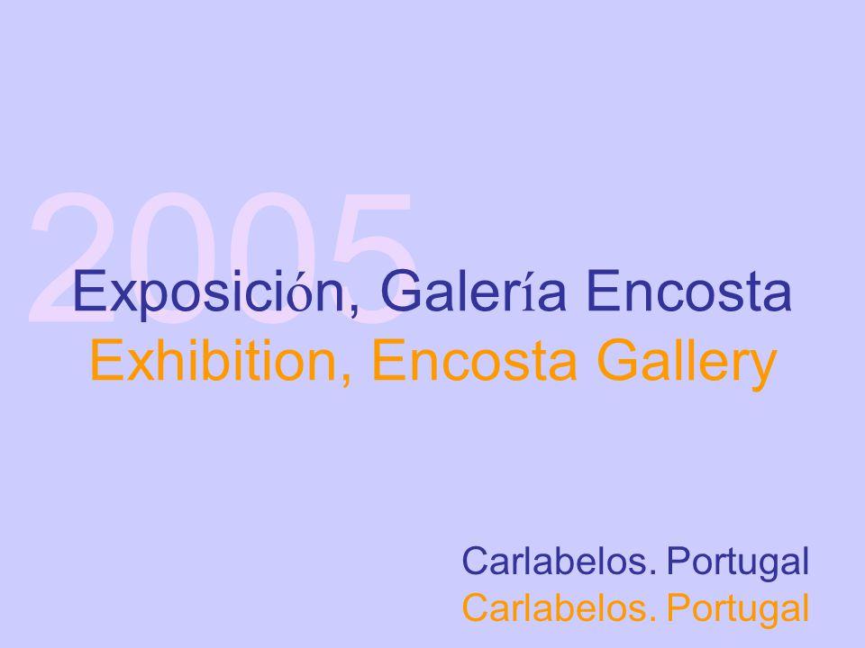 2005 Carlabelos. Portugal Exposici ó n, Galer í a Encosta Exhibition, Encosta Gallery
