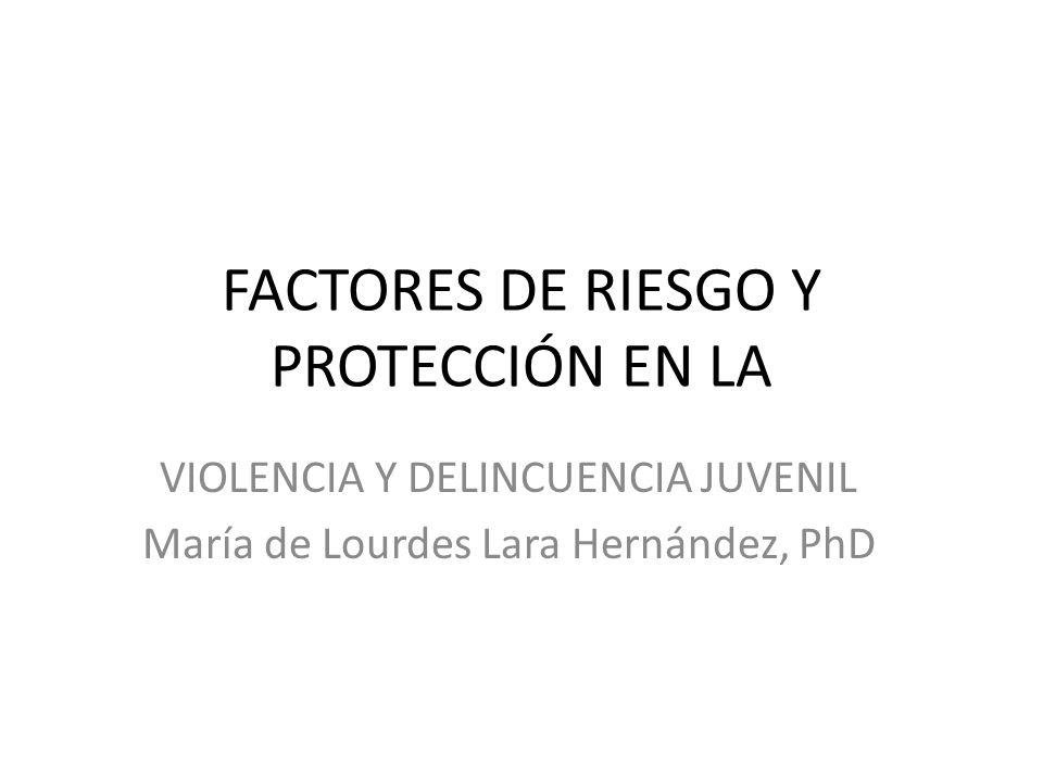FACTORES DE RIESGO Y PROTECCIÓN EN LA VIOLENCIA Y DELINCUENCIA JUVENIL María de Lourdes Lara Hernández, PhD