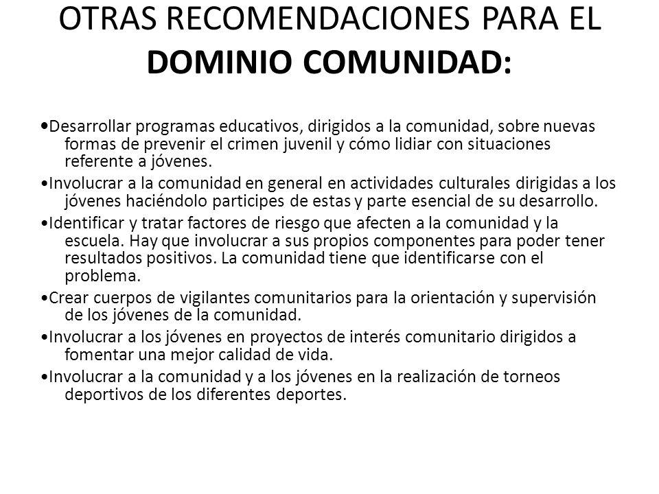 OTRAS RECOMENDACIONES PARA EL DOMINIO COMUNIDAD: Desarrollar programas educativos, dirigidos a la comunidad, sobre nuevas formas de prevenir el crimen