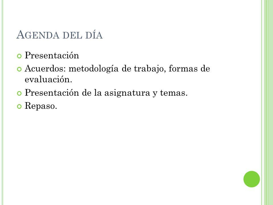 A GENDA DEL DÍA Presentación Acuerdos: metodología de trabajo, formas de evaluación. Presentación de la asignatura y temas. Repaso.