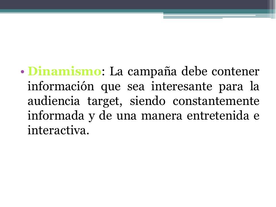 Dinamismo: La campaña debe contener información que sea interesante para la audiencia target, siendo constantemente informada y de una manera entretenida e interactiva.