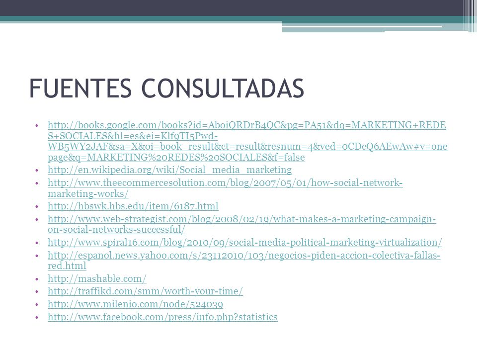 FUENTES CONSULTADAS http://books.google.com/books id=AboiQRDrB4QC&pg=PA51&dq=MARKETING+REDE S+SOCIALES&hl=es&ei=Klf9TI5Pwd- WB5WY2JAF&sa=X&oi=book_result&ct=result&resnum=4&ved=0CDcQ6AEwAw#v=one page&q=MARKETING%20REDES%20SOCIALES&f=falsehttp://books.google.com/books id=AboiQRDrB4QC&pg=PA51&dq=MARKETING+REDE S+SOCIALES&hl=es&ei=Klf9TI5Pwd- WB5WY2JAF&sa=X&oi=book_result&ct=result&resnum=4&ved=0CDcQ6AEwAw#v=one page&q=MARKETING%20REDES%20SOCIALES&f=false http://en.wikipedia.org/wiki/Social_media_marketing http://www.theecommercesolution.com/blog/2007/05/01/how-social-network- marketing-works/http://www.theecommercesolution.com/blog/2007/05/01/how-social-network- marketing-works/ http://hbswk.hbs.edu/item/6187.html http://www.web-strategist.com/blog/2008/02/19/what-makes-a-marketing-campaign- on-social-networks-successful/http://www.web-strategist.com/blog/2008/02/19/what-makes-a-marketing-campaign- on-social-networks-successful/ http://www.spiral16.com/blog/2010/09/social-media-political-marketing-virtualization/ http://espanol.news.yahoo.com/s/23112010/103/negocios-piden-accion-colectiva-fallas- red.htmlhttp://espanol.news.yahoo.com/s/23112010/103/negocios-piden-accion-colectiva-fallas- red.html http://mashable.com/ http://traffikd.com/smm/worth-your-time/ http://www.milenio.com/node/524039 http://www.facebook.com/press/info.php statistics