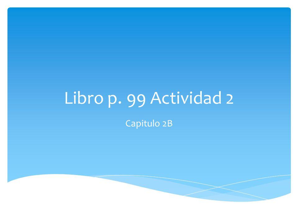 Libro p. 99 Actividad 2 Capitulo 2B