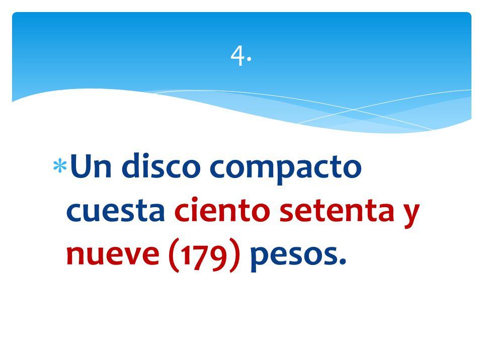 Un disco compacto cuesta ciento setenta y nueve (179) pesos. 4.