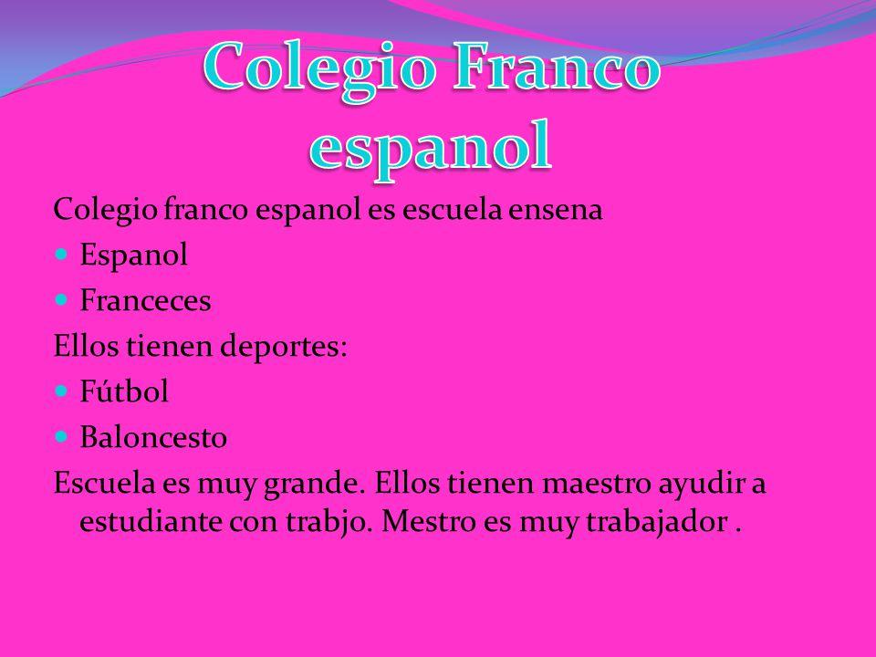 Colegio franco espanol es escuela ensena Espanol Franceces Ellos tienen deportes: Fútbol Baloncesto Escuela es muy grande.