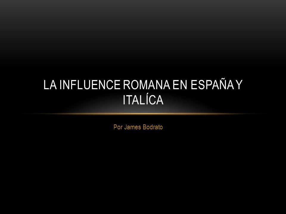 Por James Bodrato LA INFLUENCE ROMANA EN ESPAÑA Y ITALÍCA