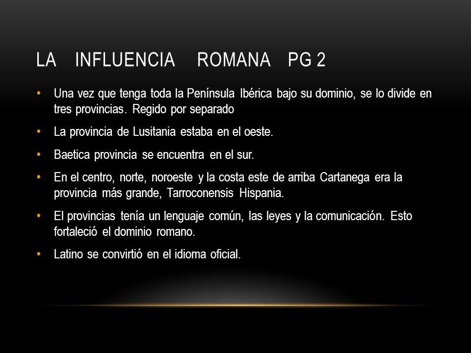 LA INFLUENCIA ROMANA PG 2 Una vez que tenga toda la Península Ibérica bajo su dominio, se lo divide en tres provincias.
