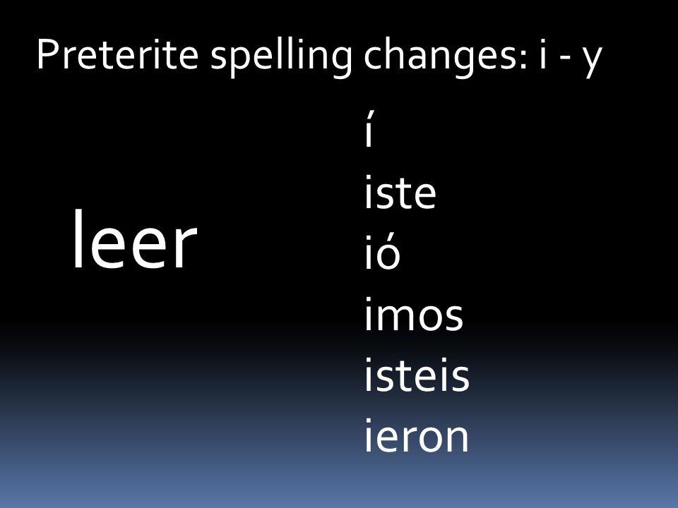 Preterite spelling changes: i - y leer í iste ió imos isteis ieron