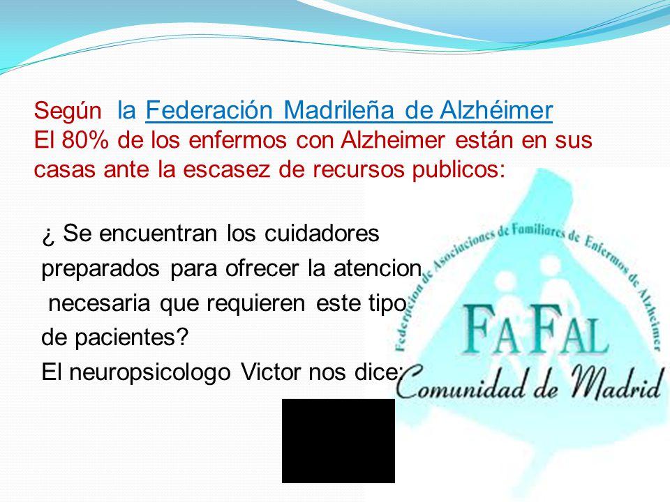 Según la Federación Madrileña de Alzhéimer El 80% de los enfermos con Alzheimer están en sus casas ante la escasez de recursos publicos: ¿ Se encuentran los cuidadores preparados para ofrecer la atencion necesaria que requieren este tipo de pacientes.