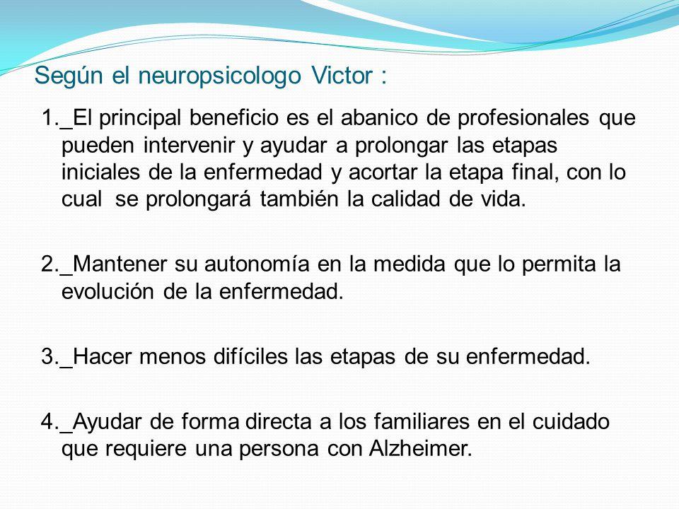 Según el neuropsicologo Victor : 1._El principal beneficio es el abanico de profesionales que pueden intervenir y ayudar a prolongar las etapas iniciales de la enfermedad y acortar la etapa final, con lo cual se prolongará también la calidad de vida.