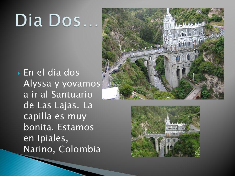 En el dia dos Alyssa y yovamos a ir al Santuario de Las Lajas. La capilla es muy bonita. Estamos en Ipiales, Narino, Colombia