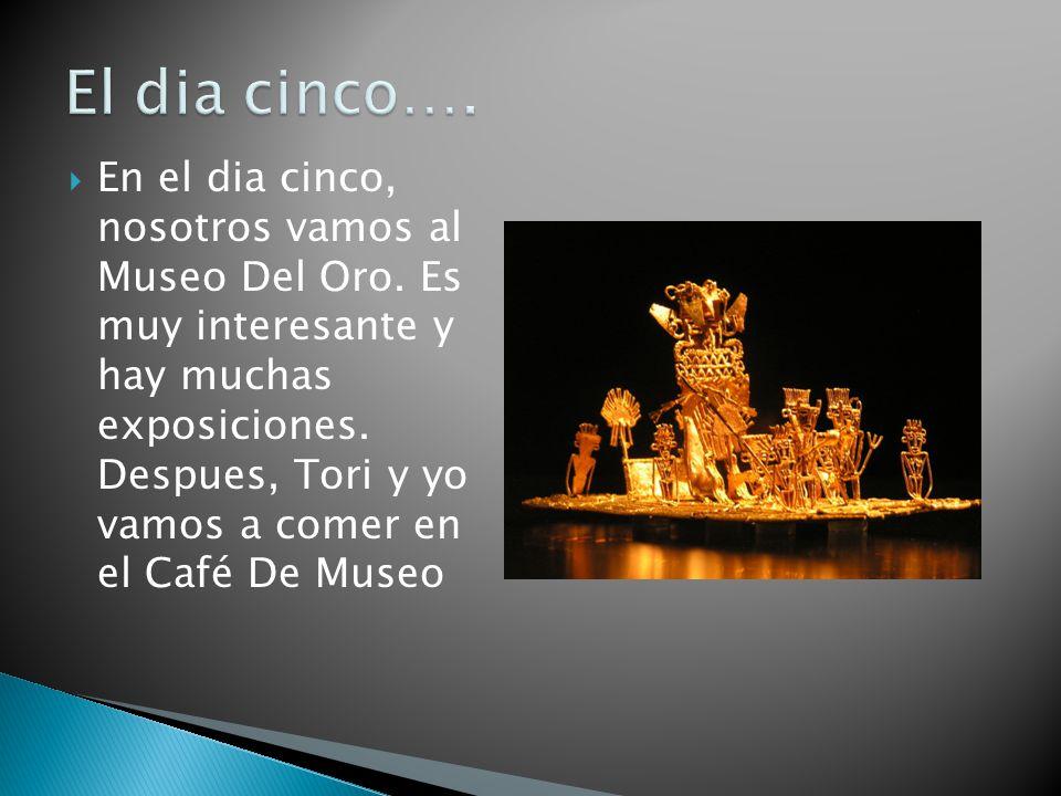En el dia cinco, nosotros vamos al Museo Del Oro. Es muy interesante y hay muchas exposiciones. Despues, Tori y yo vamos a comer en el Café De Museo