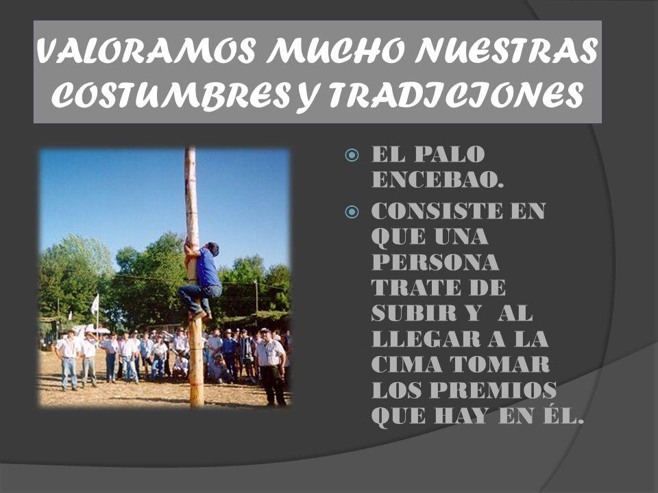 VALORAMOS MUCHO NUESTRAS COSTUMBRES Y TRADICIONES EL PALO ENCEBAO.