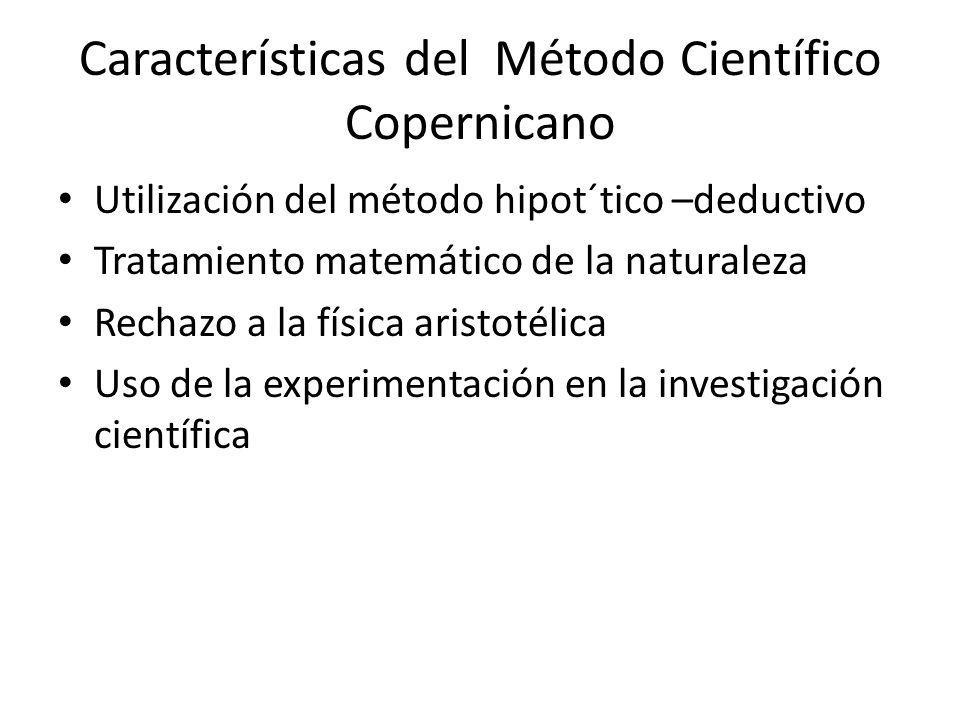 Características del Método Científico Copernicano Utilización del método hipot´tico –deductivo Tratamiento matemático de la naturaleza Rechazo a la física aristotélica Uso de la experimentación en la investigación científica