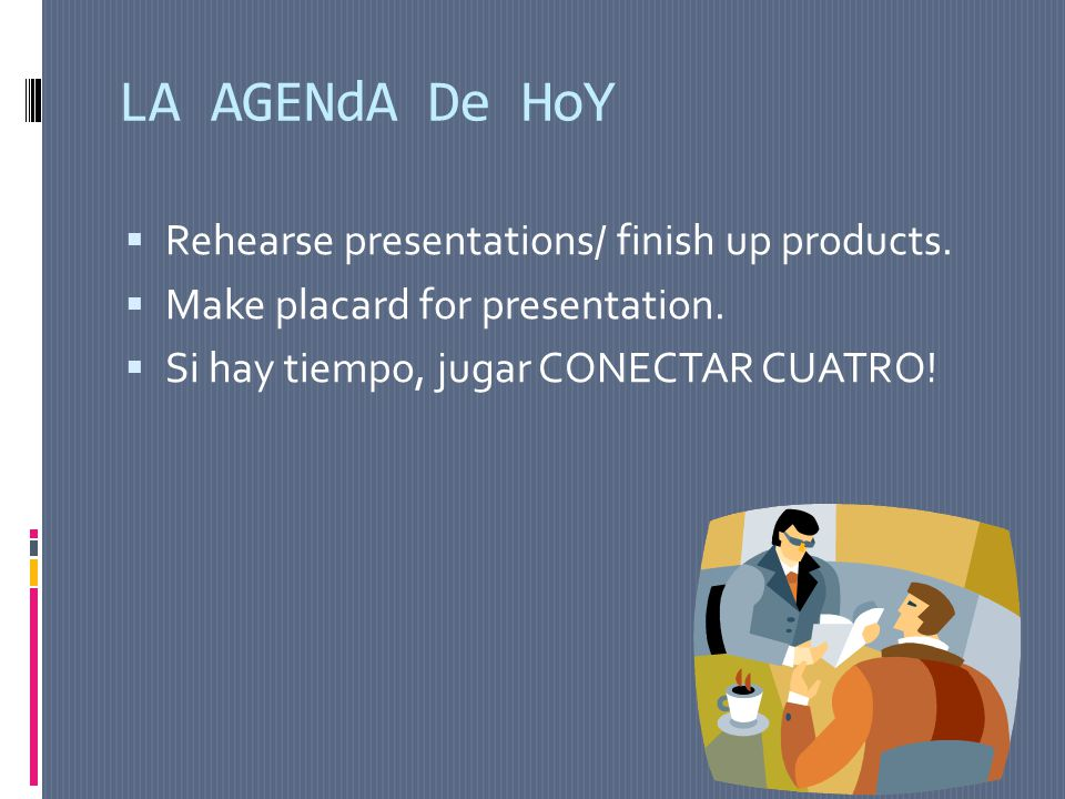 LA AGENdA De HoY Rehearse presentations/ finish up products.