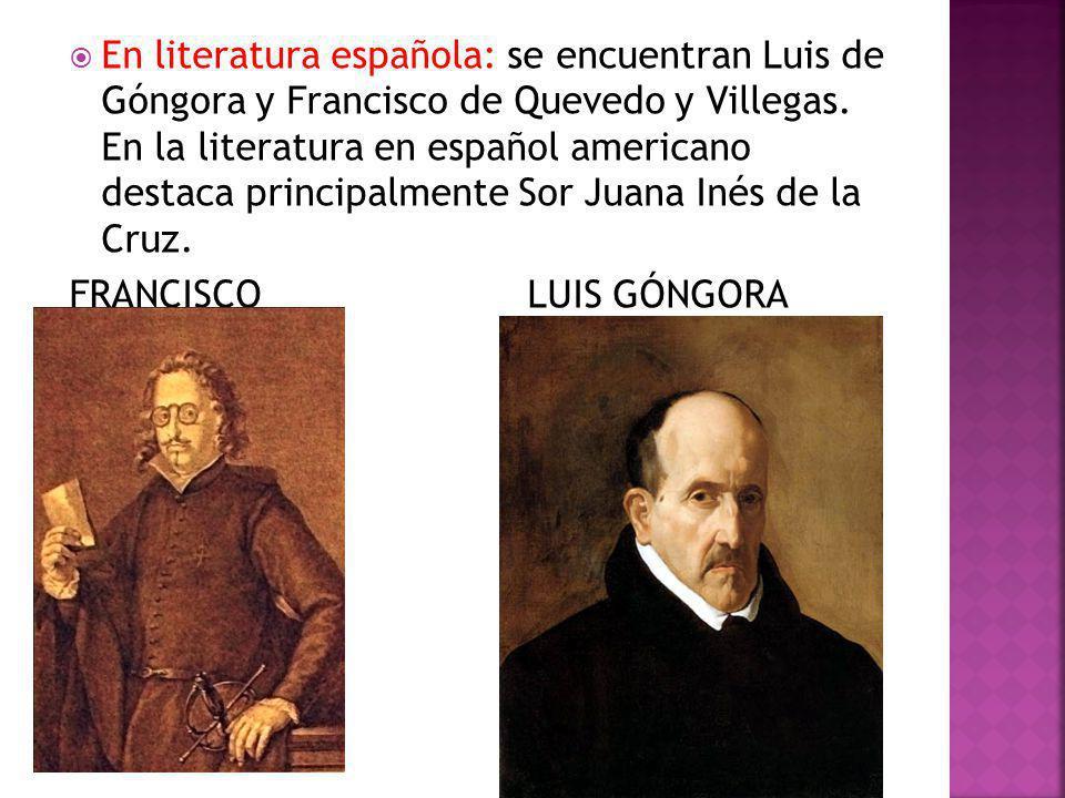 En literatura española: se encuentran Luis de Góngora y Francisco de Quevedo y Villegas. En la literatura en español americano destaca principalmente