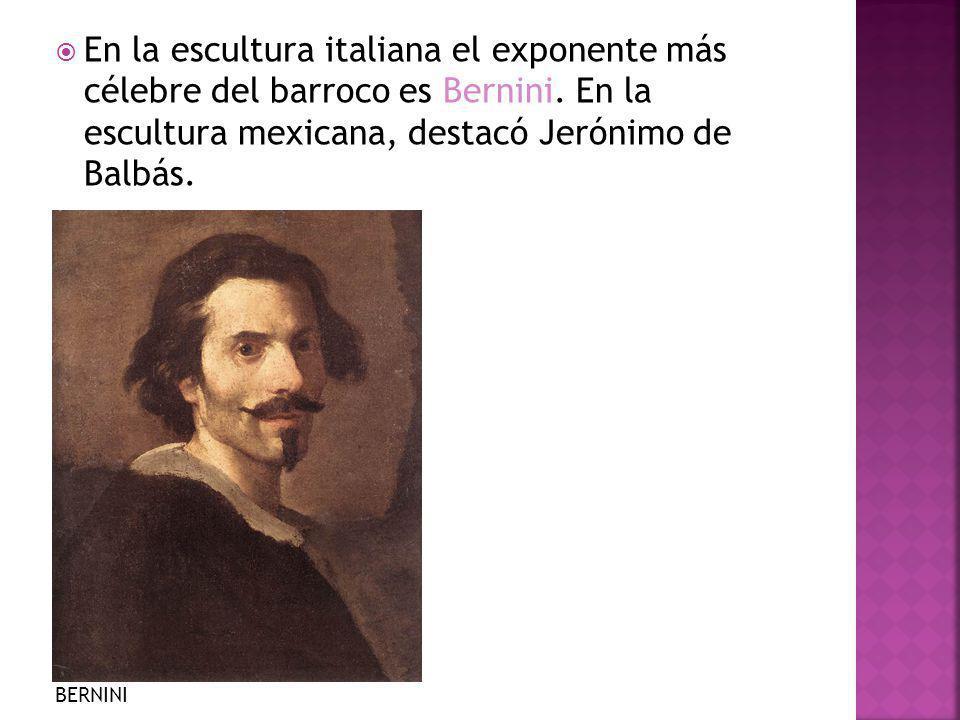 En la escultura italiana el exponente más célebre del barroco es Bernini. En la escultura mexicana, destacó Jerónimo de Balbás. BERNINI
