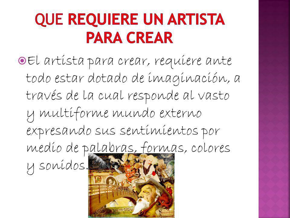 El artista para crear, requiere ante todo estar dotado de imaginación, a través de la cual responde al vasto y multiforme mundo externo expresando sus