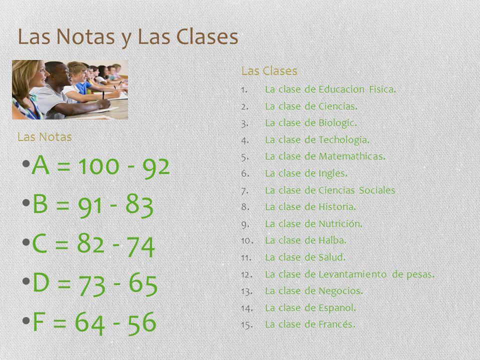 Las Notas y Las Clases A = 100 - 92 B = 91 - 83 C = 82 - 74 D = 73 - 65 F = 64 - 56 1.La clase de Educacion Fisica. 2.La clase de Ciencias. 3.La clase