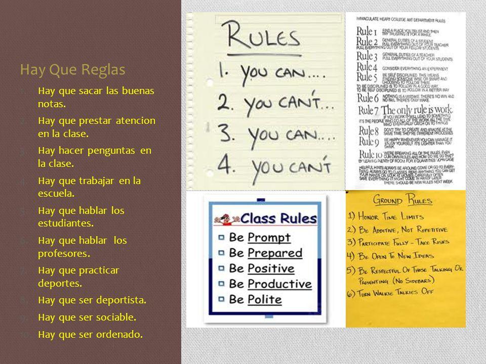 Hay Que Reglas 1.Hay que sacar las buenas notas. 2.Hay que prestar atencion en la clase. 3.Hay hacer penguntas en la clase. 4.Hay que trabajar en la e