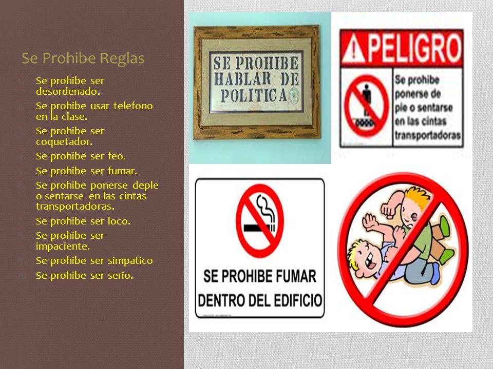 Se Prohibe Reglas 1.Se prohibe ser desordenado. 2.Se prohibe usar telefono en la clase. 3.Se prohibe ser coquetador. 4.Se prohibe ser feo. 5.Se prohib