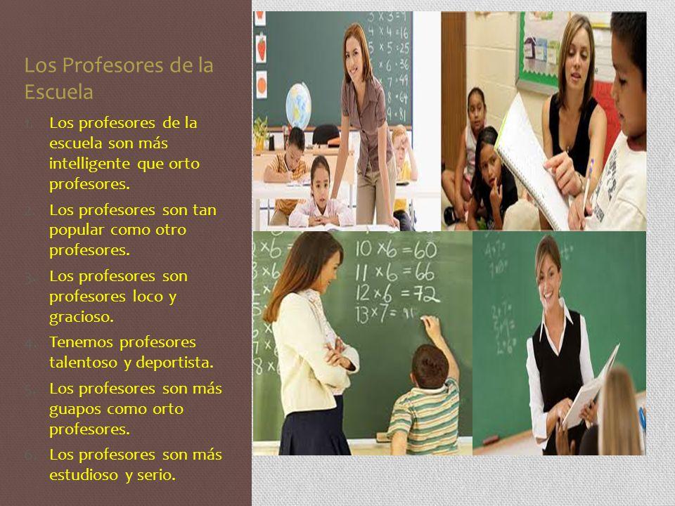 Los Profesores de la Escuela 1.Los profesores de la escuela son más intelligente que orto profesores. 2.Los profesores son tan popular como otro profe