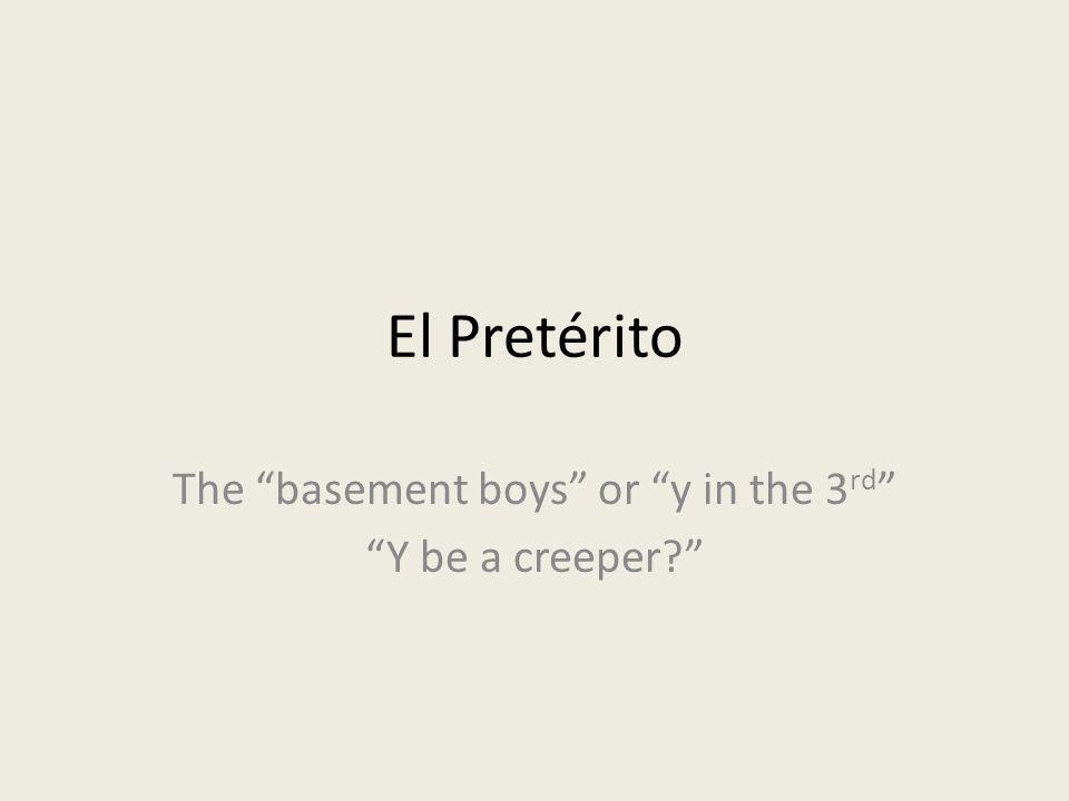 El Pretérito The basement boys or y in the 3 rd Y be a creeper?