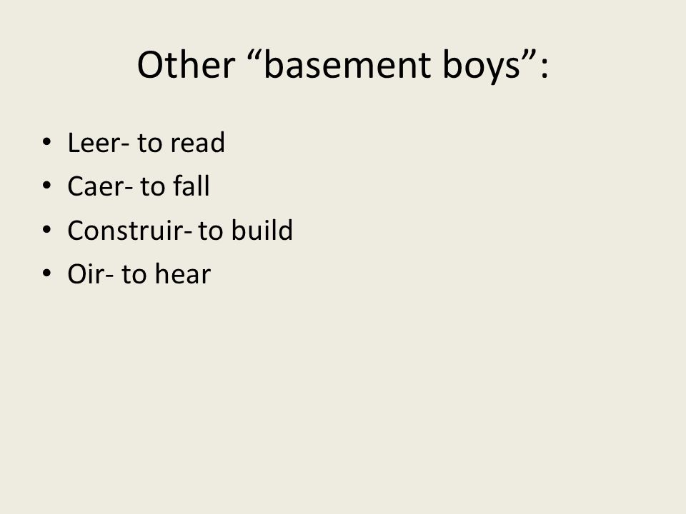Other basement boys: Leer- to read Caer- to fall Construir- to build Oir- to hear