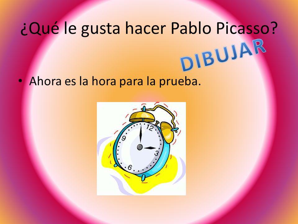 ¿Qué le gusta hacer Pablo Picasso Ahora es la hora para la prueba.