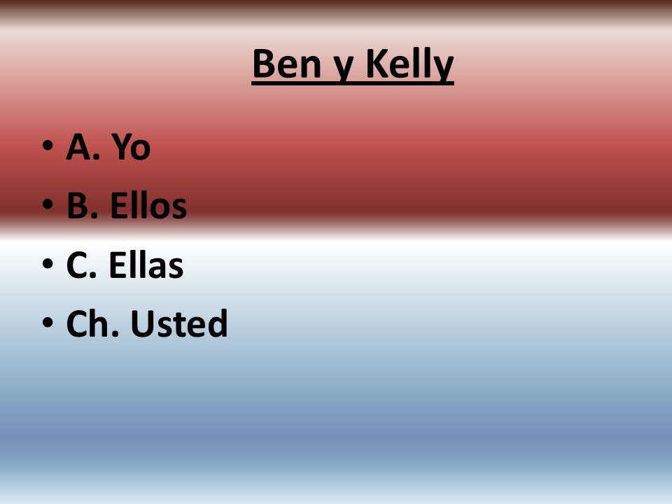 A. Yo B. Ellos C. Ellas Ch. Usted Ben y Kelly